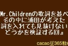 Photo of 『Mr.Childrenの歌詞を並べてその中に浦田が考えた歌詞を入れても見抜けないかどうかを検証する回』 cacao豆365粒#43