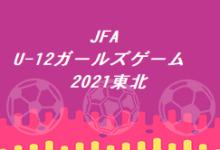 Photo of JFA U-12ガールズゲーム東北2021 U-12女子サッカー交流大会in福島 大会要項掲載!組合せお待ちしています | ジュニアサッカーNEWS