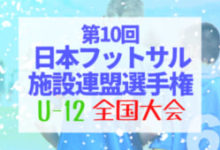 Photo of 速報!2020年度 第10回日本フットサル施設連盟選手権 U-12全国大会/1/31 関東決勝大会 結果掲載!次回関西ブロック決勝2/11